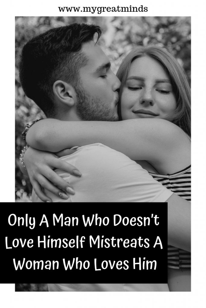 Only A Man Who Doesn't Love Himself Mistreats A Woman Who